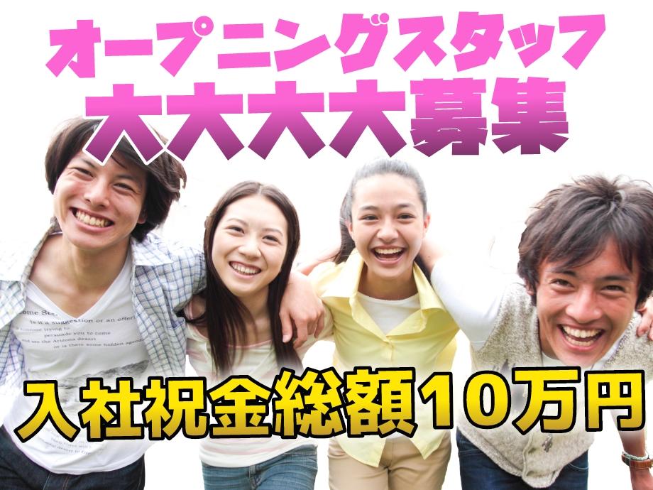 オープニングスタッフ大募集!入社祝金総額10万円!