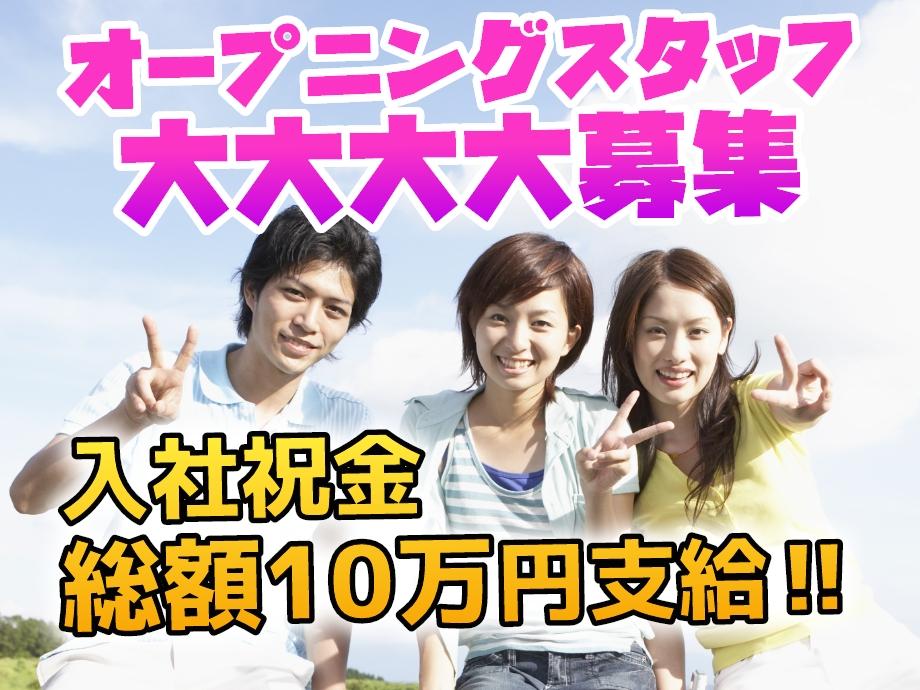 オープニングスタッフ大募集。入社祝金総額10万円!