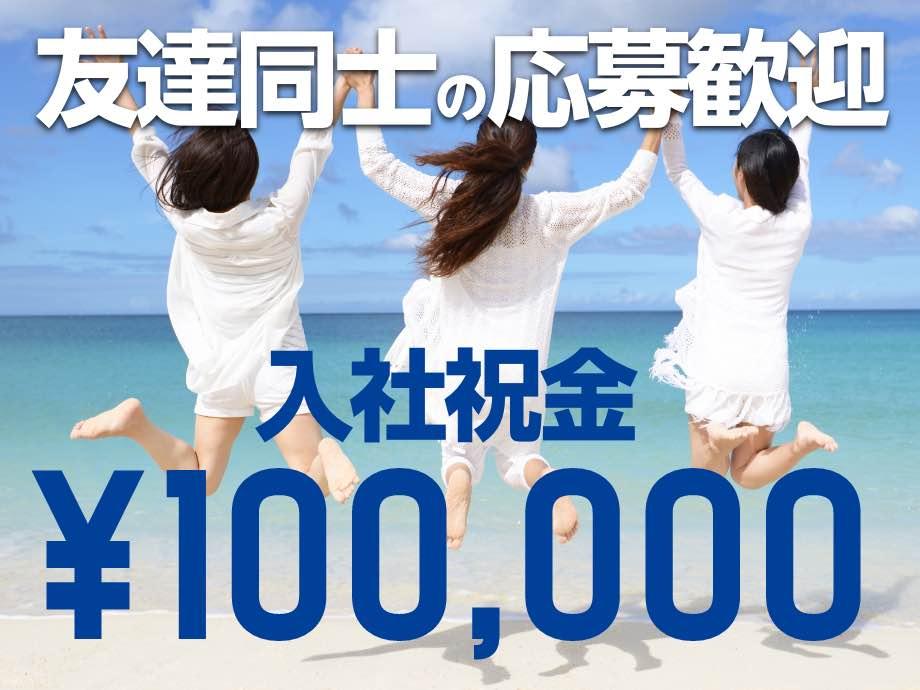 入社祝金¥100,000支給!お友達同士のご応募歓迎